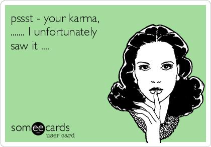 pssst - your karma,  ....... I unfortunately saw it ....