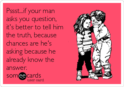 Pssst...if your man asks you question, it's better to tell him the truth, because chances are he's asking because he already know the answer.