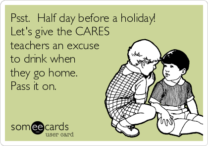 Psst.  Half day before a holiday! Let's give the CARES teachers an excuse to drink when they go home. Pass it on.