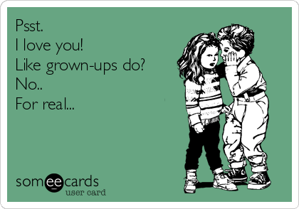 Psst. I love you! Like grown-ups do? No.. For real...