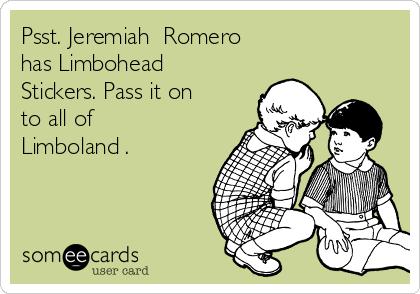 Psst. Jeremiah  Romero  has Limbohead Stickers. Pass it on to all of Limboland .