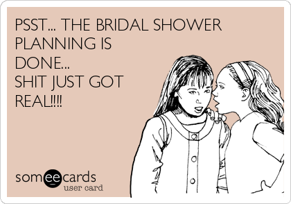 the bridal shower planning is done shit just got