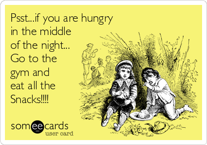 Psst...if you are hungry in the middle of the night... Go to the gym and eat all the Snacks!!!!