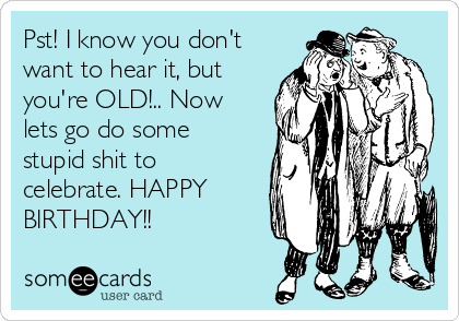 Pst! I know you don't want to hear it, but you're OLD!.. Now lets go do some stupid shit to celebrate. HAPPY BIRTHDAY!!