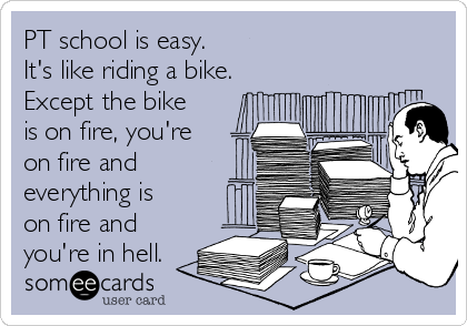 PT school is easy. It's like riding a bike. Except the ...
