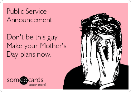 Public Service Announcement:  Don't be this guy! Make your Mother's Day plans now.
