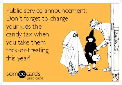 Public service announcement: Don't forget to charge your kids the candy tax when you take them trick-or-treating this year!