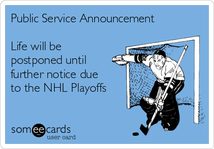Public Service Announcement  Life will be postponed until further notice due to the NHL Playoffs