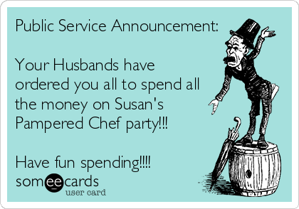 Public Service Announcement:  Your Husbands have ordered you all to spend all the money on Susan's  Pampered Chef party!!!  Have fun spending!!!!