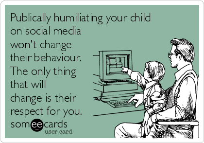 Publically humiliating your child on social media won't change their behaviour. The only thing that will change is their respect for you.
