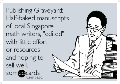 "Publishing Graveyard:  Half-baked manuscripts of local Singapore math writers, ""edited"" with little effort  or resources and hoping to sell well."