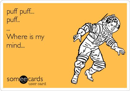 puff puff... puff.. ... Where is my mind...