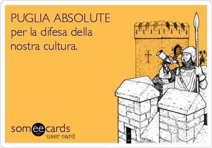 PUGLIA ABSOLUTE per la difesa della nostra cultura.