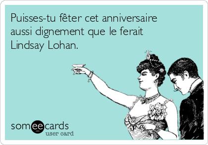 Puisses-tu fêter cet anniversaire aussi dignement que le ferait Lindsay Lohan.