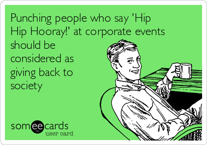 Punching people who say 'Hip Hip Hooray!' at corporate events should be considered as giving back to society