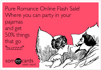 "Pure Romance Online Flash Sale! Where you can party in your pajamas and get 50% things that go ""buzzzz!"""