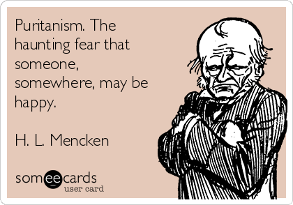 Puritanism. The haunting fear that someone, somewhere, may be happy.  H. L. Mencken