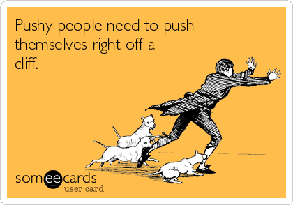 Pushy people need to push themselves right off a cliff.