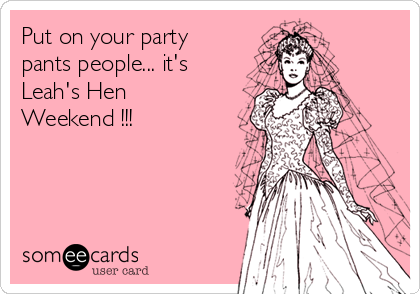 Put on your party pants people... it's Leah's Hen Weekend !!!