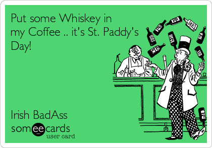 Put some Whiskey in my Coffee .. it's St. Paddy's Day!     Irish BadAss
