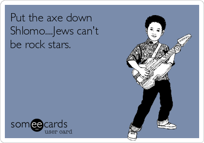 Put the axe down Shlomo....Jews can't be rock stars.