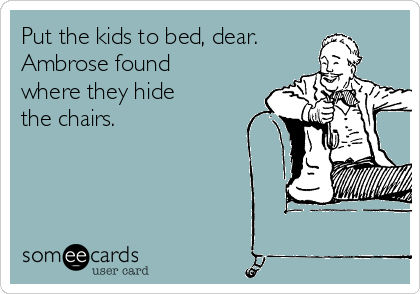 Put the kids to bed, dear. Ambrose found where they hide the chairs.