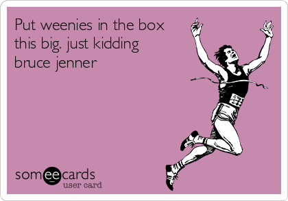 Put weenies in the box this big. just kidding bruce jenner