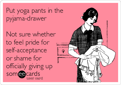 Put yoga pants in the pyjama-drawer  Not sure whether to feel pride for self-acceptance or shame for officially giving up
