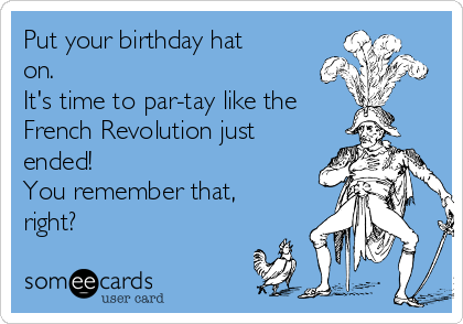 Put Your Birthday Hat On Its Time To Par Tay Like The French Revolution