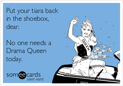Put your tiara back in the shoebox, dear.   No one needs a Drama Queen today.