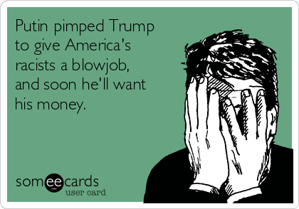 Putin pimped Trump to give America's racists a blowjob, and soon he'll want his money.