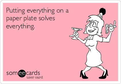 Putting everything on a paper plate solves everything.