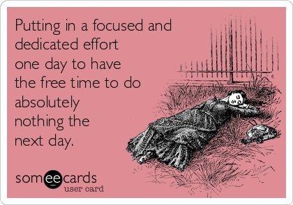 Putting in a focused and  dedicated effort one day to have the free time to do absolutely nothing the next day.