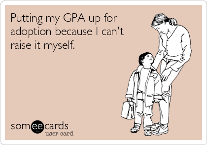 Putting my GPA up for adoption because I can't raise it myself.