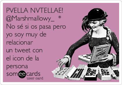 PVELLA NVTELLAE!♥ @Marshmallowy_  * No sé si os pasa pero yo soy muy de relacionar un tweet con el icon de la persona