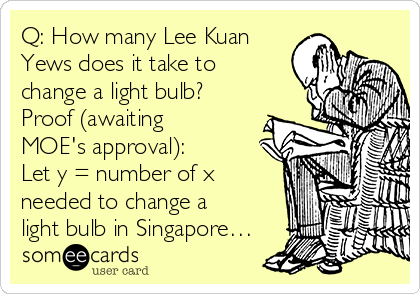 Q: How many Lee Kuan Yews does it take to change a light bulb? Proof (awaiting MOE's approval): Let y = number of x needed to change a light bulb in Singapore…