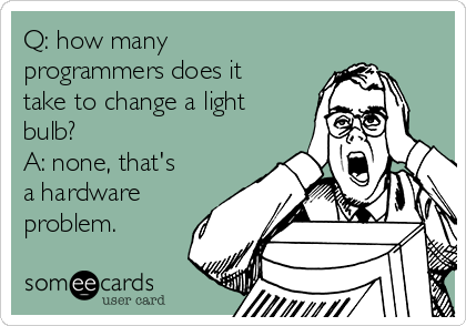 Q: how many programmers does it take to change a light bulb? A: none, that's a hardware problem.