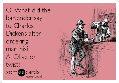 Q: What did the bartender say to Charles Dickens after ordering martinis? A: Olive or twist?