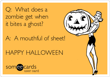 Q:  What does a zombie get when it bites a ghost?  A:  A mouthful of sheet!  HAPPY HALLOWEEN