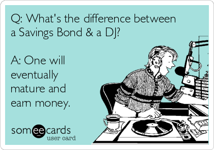 Q: What's the difference between a Savings Bond & a DJ?  A: One will eventually mature and earn money.
