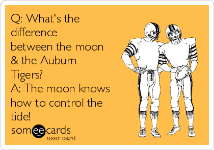 Q: What's the difference between the moon & the Auburn Tigers? A: The moon knows how to control the tide!