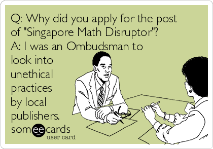 "Q: Why did you apply for the post of ""Singapore Math Disruptor""? A: I was an Ombudsman to look into  unethical practices by local publishers."