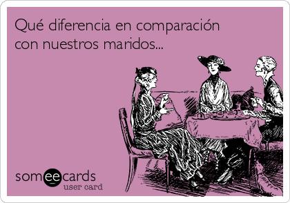 Qué diferencia en comparación con nuestros maridos...