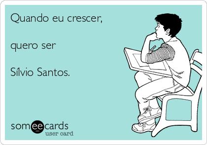 Quando eu crescer,  quero ser   Sílvio Santos.