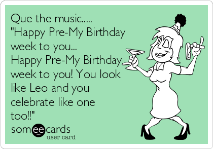 """Que the music.....  """"Happy Pre-My Birthday week to you... Happy Pre-My Birthday week to you! You look like Leo and you celebrate like one too!!"""""""