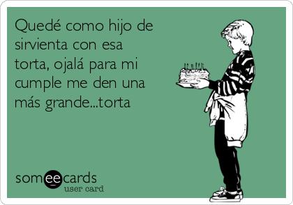 Quedé como hijo de sirvienta con esa torta, ojalá para mi cumple me den una más grande...torta