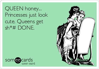 QUEEN honey... Princesses just look cute. Queens get sh*# DONE.