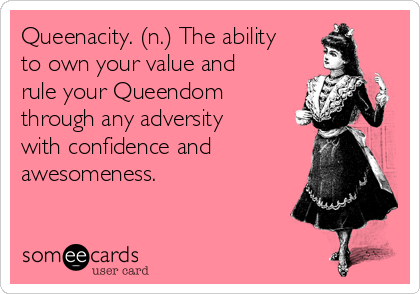 Queenacity. (n.) The ability to own your value and rule your Queendom through any adversity with confidence and awesomeness.