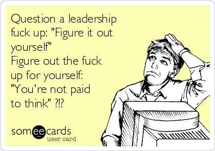 "Question a leadership fuck up: ""Figure it out yourself"" Figure out the fuck up for yourself: ""You're not paid to think"" ?!?"