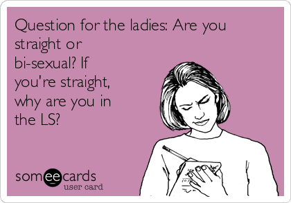 Question for the ladies: Are you straight or bi-sexual? If you're straight, why are you in the LS?